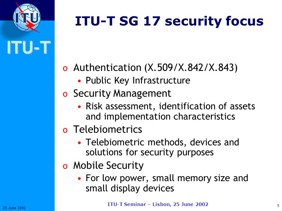 ITU-T 5 25 June 2002 ITU-T Seminar – Lisbon, 25 June 2002 ITU-T SG 17 security focus o Authentication (X.509/X.842/X.843) Public Key Infrastructure o Security Management Risk assessment, identification of assets and implementation characteristics o Telebiometrics Telebiometric methods, devices and solutions for security purposes o Mobile Security For low power, small memory size and small display devices