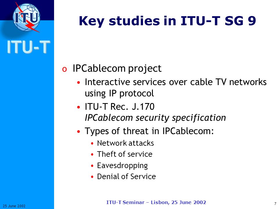 ITU-T 7 25 June 2002 ITU-T Seminar – Lisbon, 25 June 2002 Key studies in ITU-T SG 9 o IPCablecom project Interactive services over cable TV networks using IP protocol ITU-T Rec.