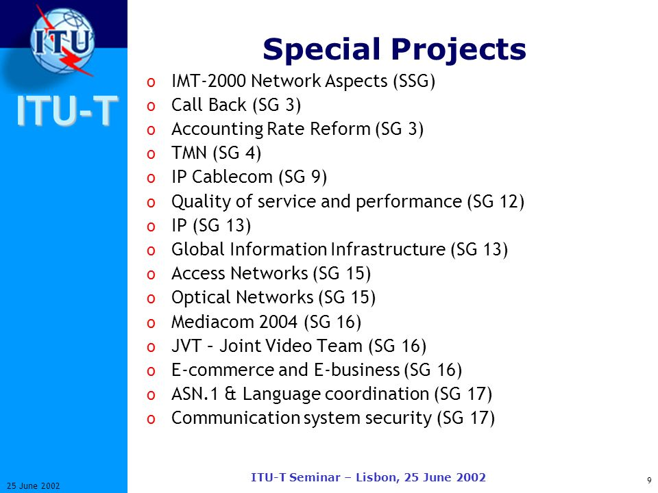 ITU-T 9 25 June 2002 ITU-T Seminar – Lisbon, 25 June 2002 Special Projects o IMT-2000 Network Aspects (SSG) o Call Back (SG 3) o Accounting Rate Reform (SG 3) o TMN (SG 4) o IP Cablecom (SG 9) o Quality of service and performance (SG 12) o IP (SG 13) o Global Information Infrastructure (SG 13) o Access Networks (SG 15) o Optical Networks (SG 15) o Mediacom 2004 (SG 16) o JVT – Joint Video Team (SG 16) o E-commerce and E-business (SG 16) o ASN.1 & Language coordination (SG 17) o Communication system security (SG 17)
