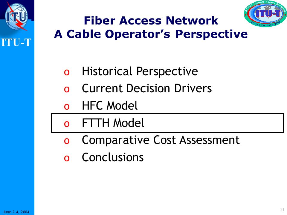 ITU-T 11 June 2-4, 2004 Fiber Access Network A Cable Operators Perspective o Historical Perspective o Current Decision Drivers o HFC Model o FTTH Model o Comparative Cost Assessment o Conclusions