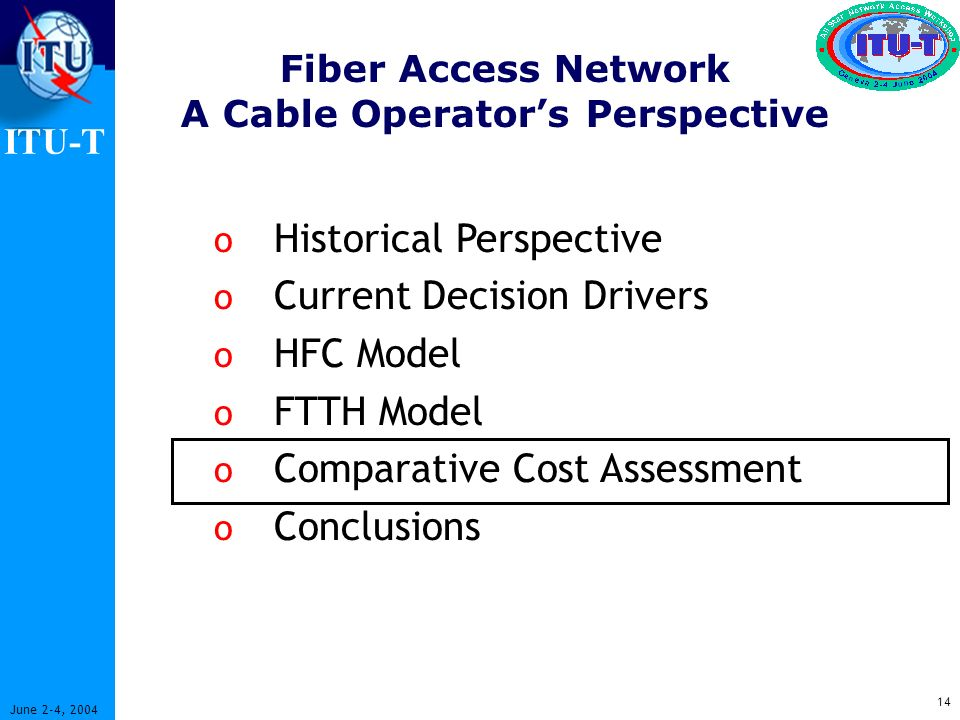 ITU-T 14 June 2-4, 2004 Fiber Access Network A Cable Operators Perspective o Historical Perspective o Current Decision Drivers o HFC Model o FTTH Model o Comparative Cost Assessment o Conclusions