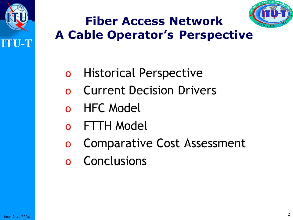 ITU-T 2 June 2-4, 2004 Fiber Access Network A Cable Operators Perspective o Historical Perspective o Current Decision Drivers o HFC Model o FTTH Model o Comparative Cost Assessment o Conclusions