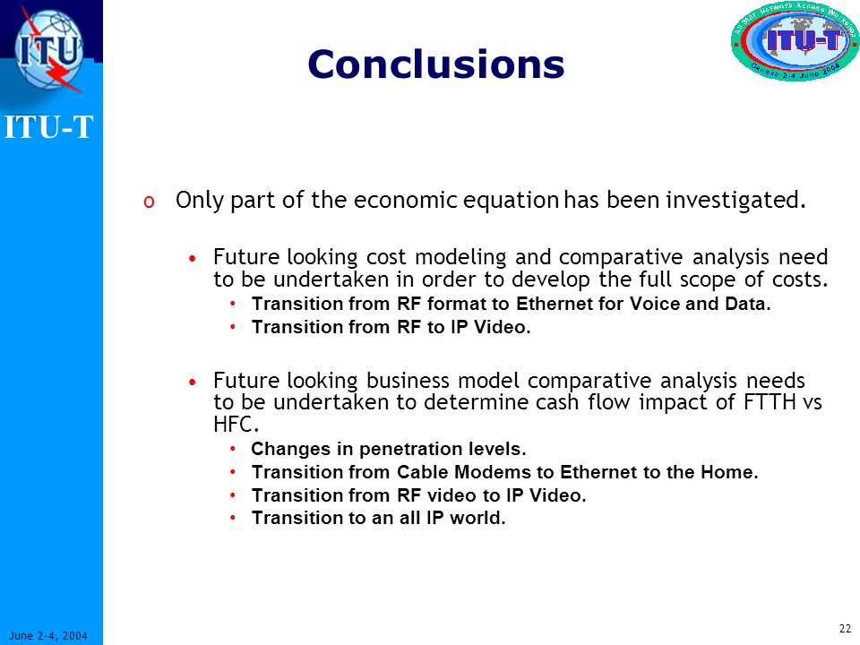 ITU-T 22 June 2-4, 2004 Conclusions o Only part of the economic equation has been investigated.