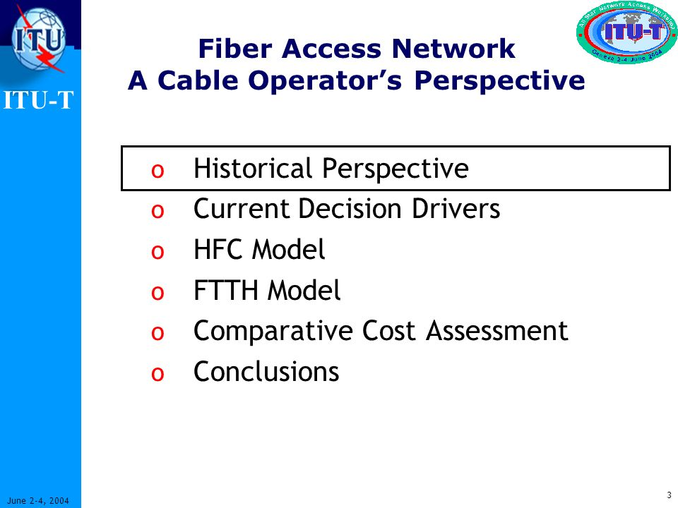 ITU-T 3 June 2-4, 2004 Fiber Access Network A Cable Operators Perspective o Historical Perspective o Current Decision Drivers o HFC Model o FTTH Model o Comparative Cost Assessment o Conclusions
