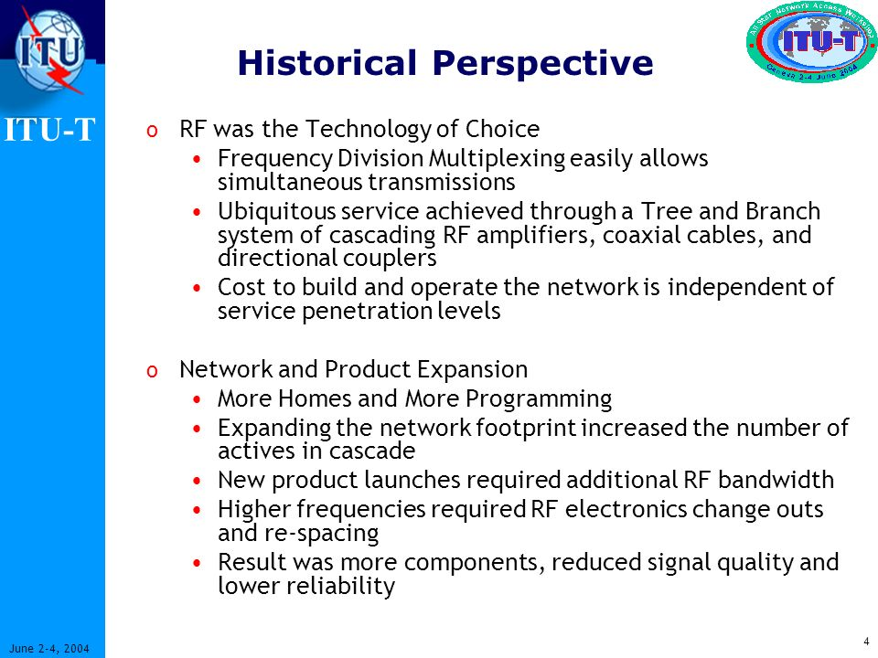 ITU-T 4 June 2-4, 2004 Historical Perspective o RF was the Technology of Choice Frequency Division Multiplexing easily allows simultaneous transmissions Ubiquitous service achieved through a Tree and Branch system of cascading RF amplifiers, coaxial cables, and directional couplers Cost to build and operate the network is independent of service penetration levels o Network and Product Expansion More Homes and More Programming Expanding the network footprint increased the number of actives in cascade New product launches required additional RF bandwidth Higher frequencies required RF electronics change outs and re-spacing Result was more components, reduced signal quality and lower reliability
