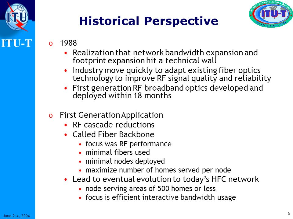 ITU-T 5 June 2-4, 2004 Historical Perspective o 1988 Realization that network bandwidth expansion and footprint expansion hit a technical wall Industry move quickly to adapt existing fiber optics technology to improve RF signal quality and reliability First generation RF broadband optics developed and deployed within 18 months o First Generation Application RF cascade reductions Called Fiber Backbone focus was RF performance minimal fibers used minimal nodes deployed maximize number of homes served per node Lead to eventual evolution to todays HFC network node serving areas of 500 homes or less focus is efficient interactive bandwidth usage