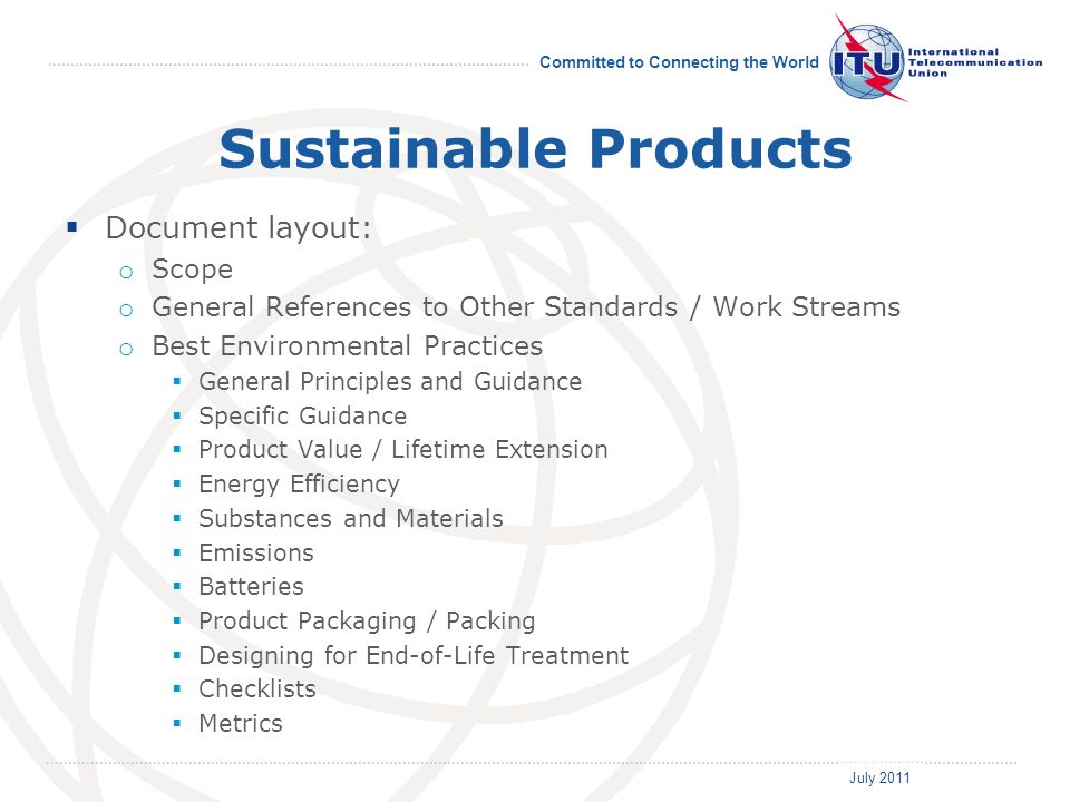 July 2011 Committed to Connecting the World Sustainable Products Document layout: o Scope o General References to Other Standards / Work Streams o Best Environmental Practices General Principles and Guidance Specific Guidance Product Value / Lifetime Extension Energy Efficiency Substances and Materials Emissions Batteries Product Packaging / Packing Designing for End-of-Life Treatment Checklists Metrics