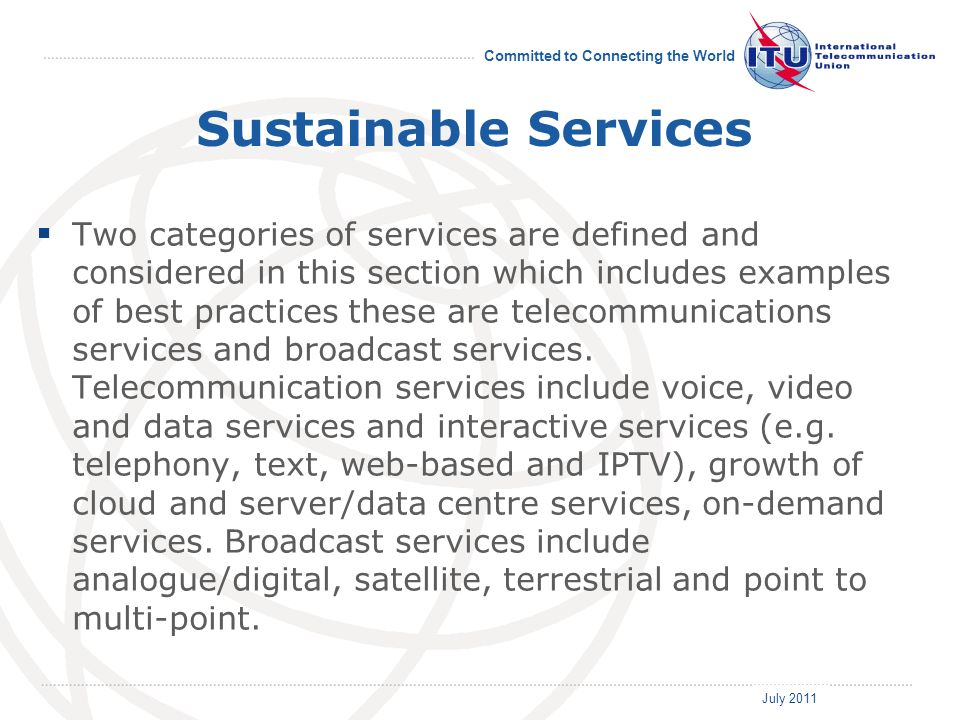 July 2011 Committed to Connecting the World Sustainable Services Two categories of services are defined and considered in this section which includes examples of best practices these are telecommunications services and broadcast services.