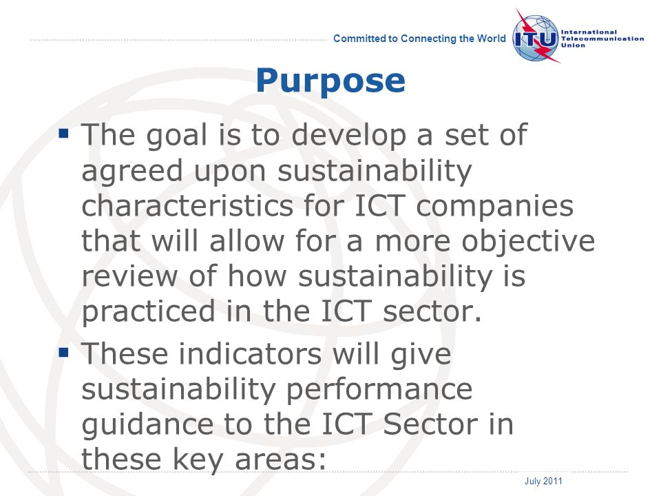 July 2011 Committed to Connecting the World Purpose The goal is to develop a set of agreed upon sustainability characteristics for ICT companies that will allow for a more objective review of how sustainability is practiced in the ICT sector.