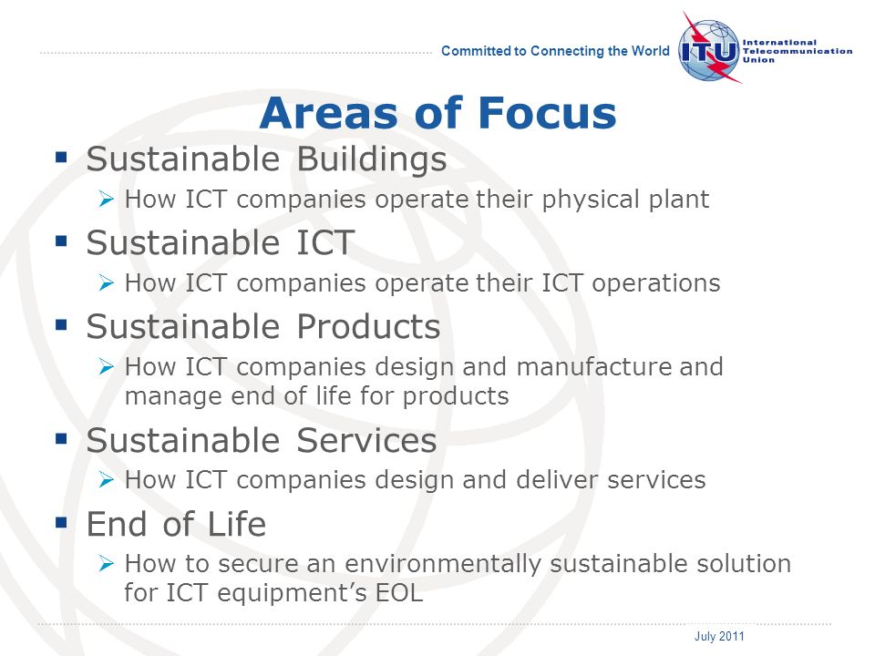 July 2011 Committed to Connecting the World Areas of Focus Sustainable Buildings How ICT companies operate their physical plant Sustainable ICT How ICT companies operate their ICT operations Sustainable Products How ICT companies design and manufacture and manage end of life for products Sustainable Services How ICT companies design and deliver services End of Life How to secure an environmentally sustainable solution for ICT equipments EOL