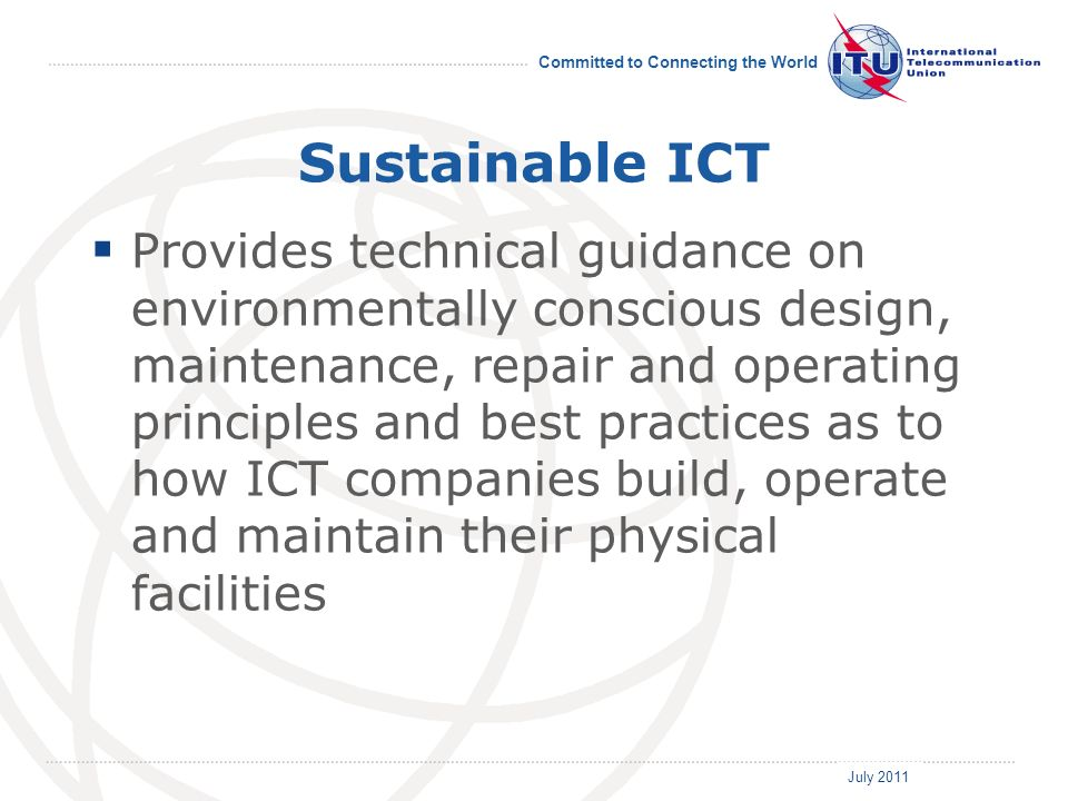 July 2011 Committed to Connecting the World Sustainable ICT Provides technical guidance on environmentally conscious design, maintenance, repair and operating principles and best practices as to how ICT companies build, operate and maintain their physical facilities