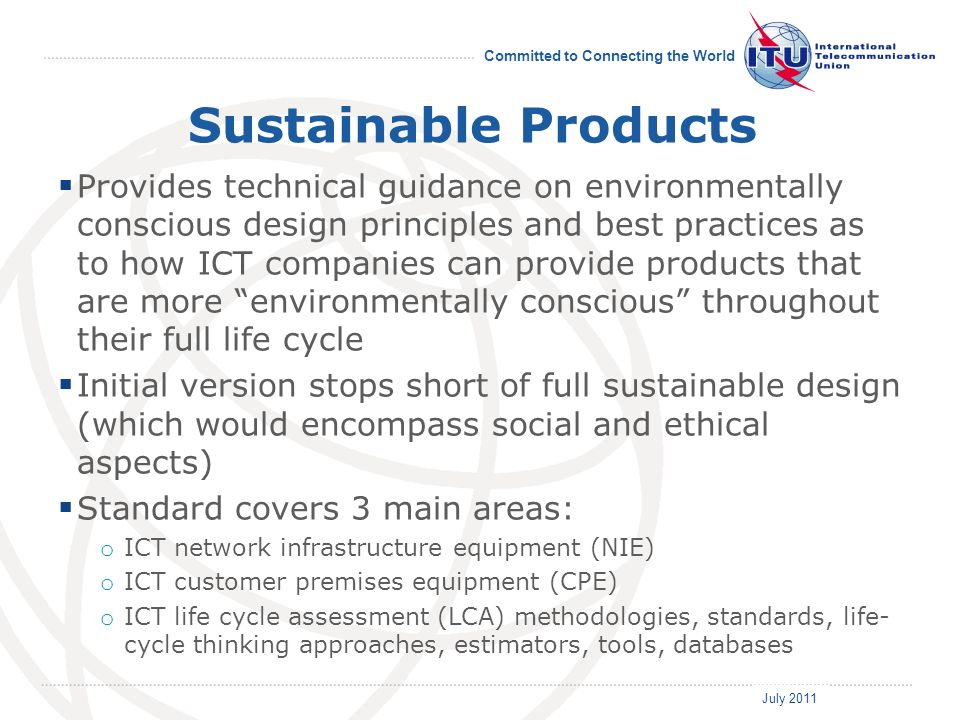 July 2011 Committed to Connecting the World Sustainable Products Provides technical guidance on environmentally conscious design principles and best practices as to how ICT companies can provide products that are more environmentally conscious throughout their full life cycle Initial version stops short of full sustainable design (which would encompass social and ethical aspects) Standard covers 3 main areas: o ICT network infrastructure equipment (NIE) o ICT customer premises equipment (CPE) o ICT life cycle assessment (LCA) methodologies, standards, life- cycle thinking approaches, estimators, tools, databases