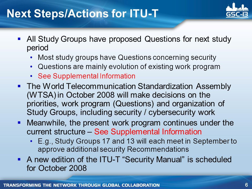 7 Proposed revision to Resolution Resolution GSC-12/19, Cybersecurity Add a new Resolves follows: 5) supply updated information on their security standards work for inclusion in the ICT Security Standards Roadmap, a database of security standards hosted by the ITU-T at: http://www.itu.int/ITU-T/studygroups/com17/ict/index.html http://www.itu.int/ITU-T/studygroups/com17/ict/index.html