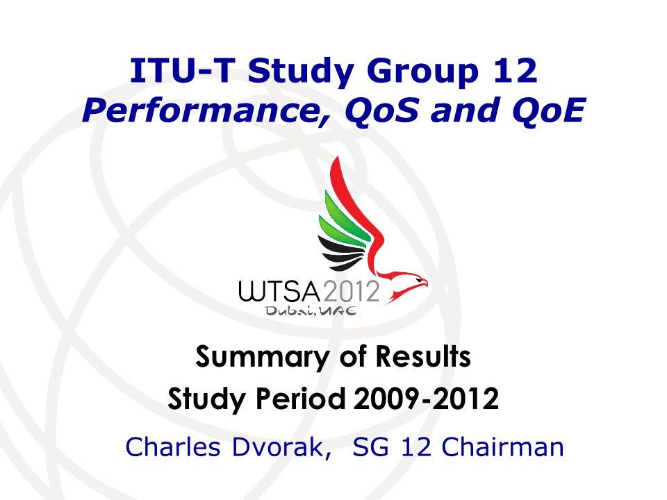 Summary of Results Study Period ITU-T Study Group 12 Performance, QoS and QoE Charles Dvorak, SG 12 Chairman