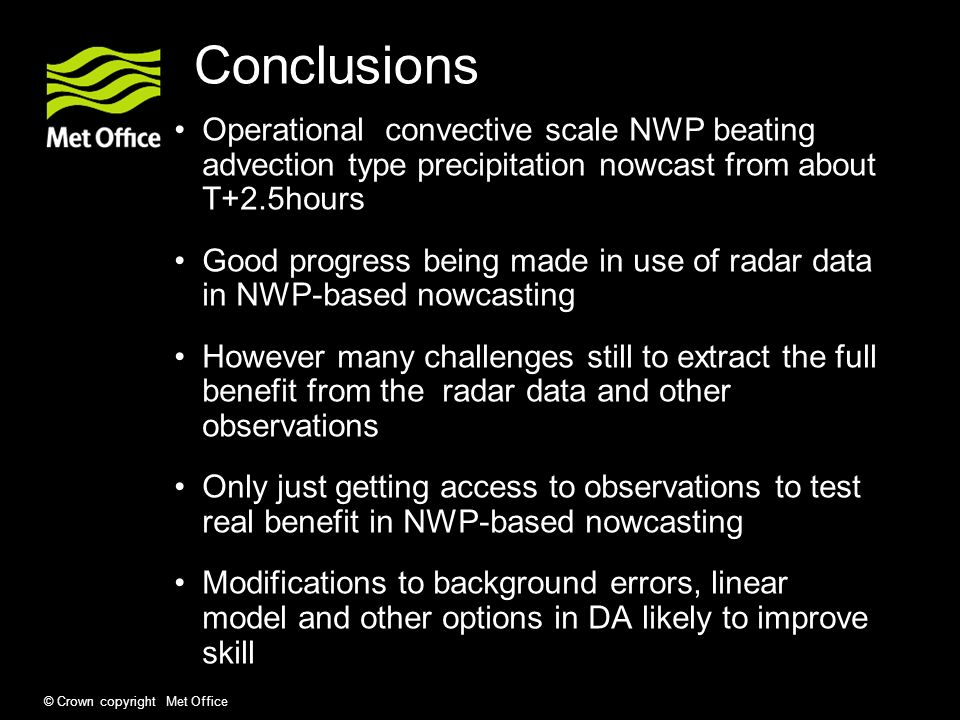 Conclusions Operational convective scale NWP beating advection type precipitation nowcast from about T+2.5hours Good progress being made in use of rad
