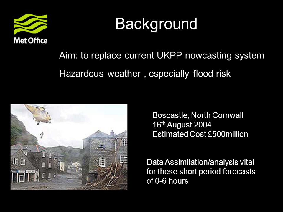 Background Aim: to replace current UKPP nowcasting system Hazardous weather, especially flood risk Boscastle, North Cornwall 16 th August 2004 Estimat