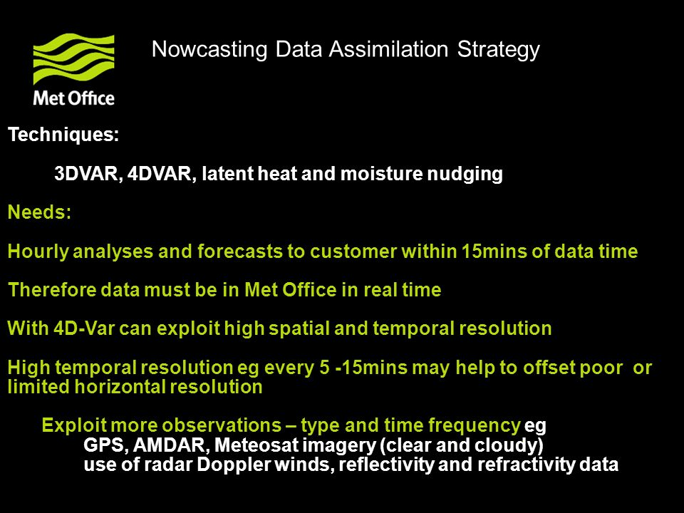 Techniques: 3DVAR, 4DVAR, latent heat and moisture nudging Needs: Hourly analyses and forecasts to customer within 15mins of data time Therefore data