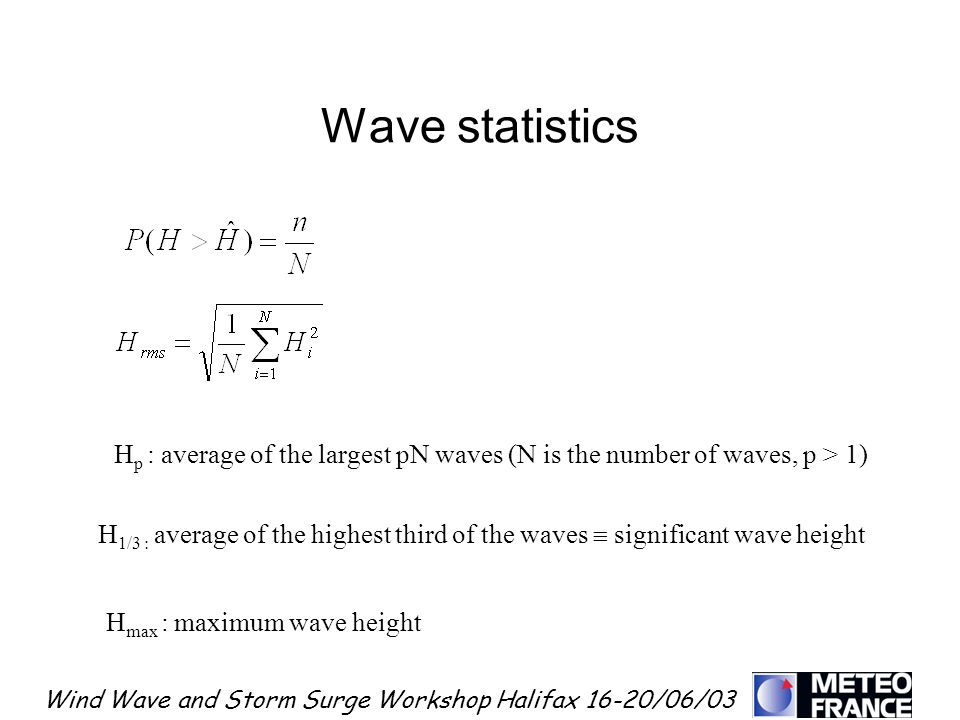 Wind Wave and Storm Surge Workshop Halifax 16-20/06/03 Wave statistics H p : average of the largest pN waves (N is the number of waves, p > 1) H 1/3 :