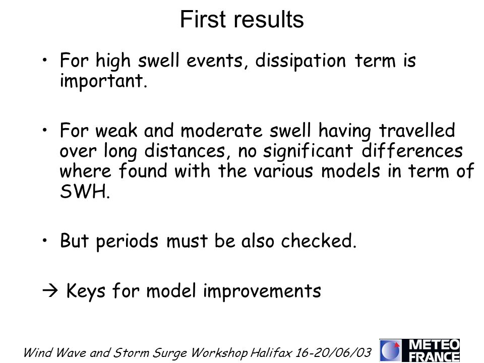 Wind Wave and Storm Surge Workshop Halifax 16-20/06/03 First results For high swell events, dissipation term is important. For weak and moderate swell