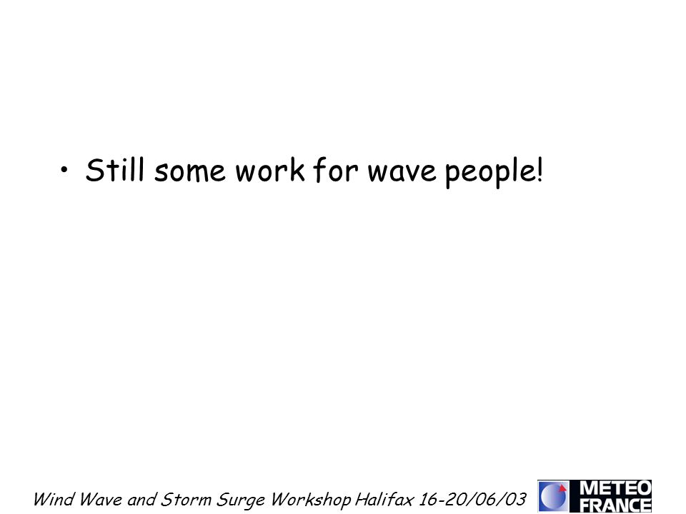 Wind Wave and Storm Surge Workshop Halifax 16-20/06/03 Still some work for wave people!