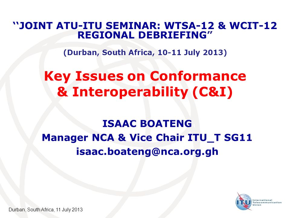 Key Issues on Conformance & Interoperability (C&I) Overview of C&I presented to WTSA-12 WTSA-12 outcome on C&I - Res 76 What does it mean to Africa Group Scope of Work on C&I @ TSB & BDT Proposed Action Plan for implementing C&I Durban, South Africa, 11 July 2013