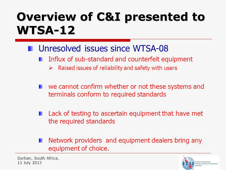Overview of C&I presented to WTSA-12 Durban, South Africa, 11 July 2013 Unresolved issues since WTSA-08 Many African countries have no established laws to guide importation of ICT apparatus.