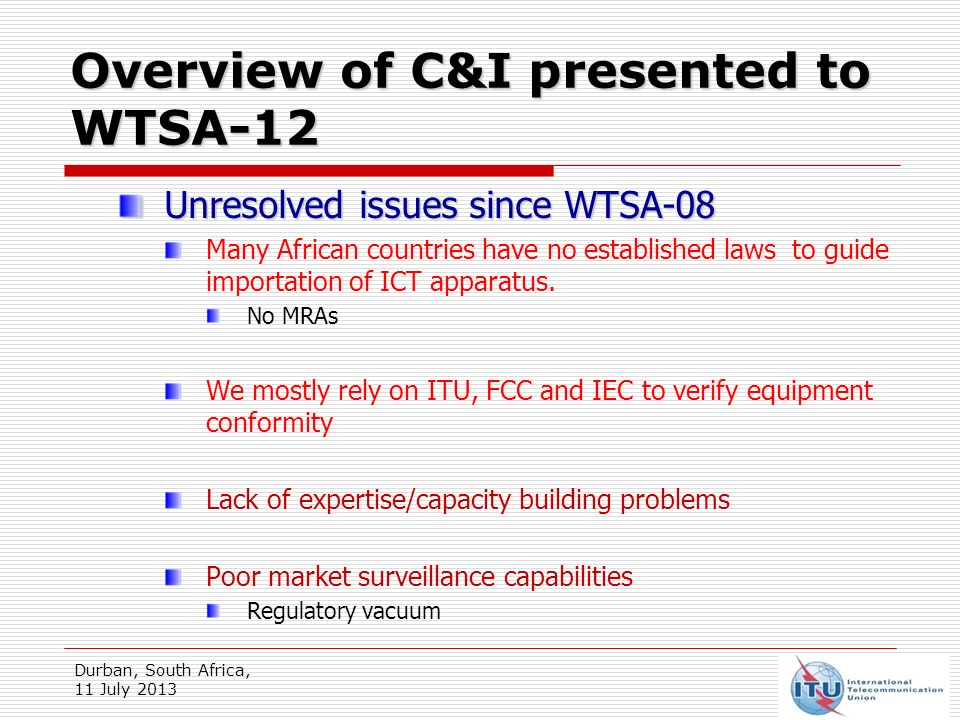 Overview of C&I presented to WTSA-12 - A Gap Analysis Durban, South Africa, 11 July 2013 Less consumer confidence in Government & Regulatory bodies Increase in digital divide widen the standardisation gap counter productive to ITU-T Res 44
