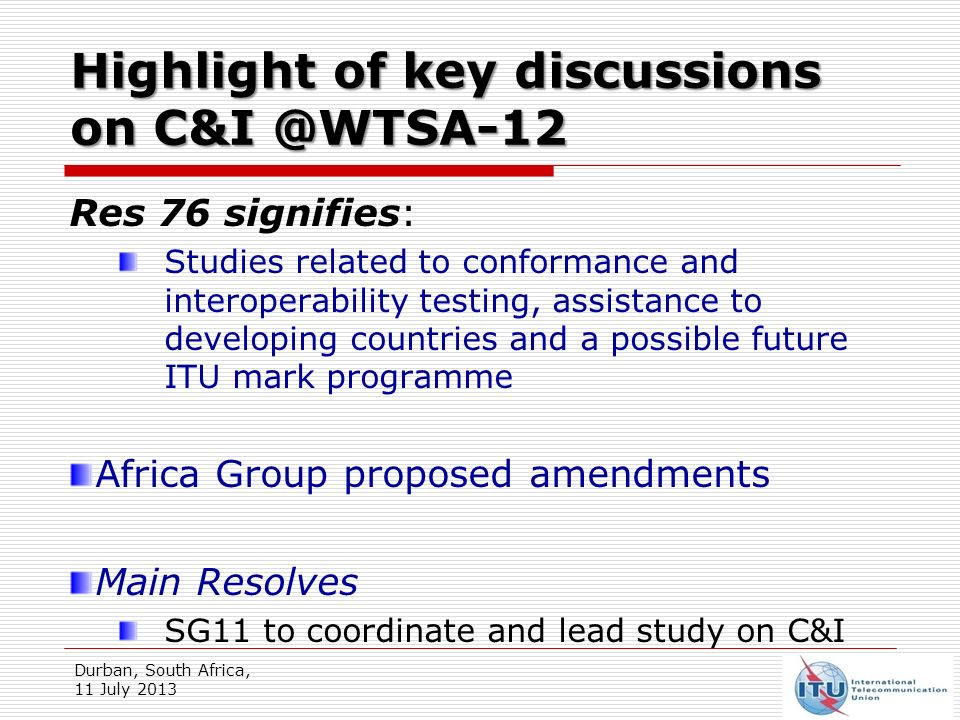Work on C&I @ SG11 SG11 C&I Action Plan approved (refer to TD 070 (GEN/11) living list of technologies under study in ITU-T for C&I testing list of pilot projects for conformity assessment against ITU-T Recs reference table of testing requirement specification for C&I assessment of ITU-T Recs ITU C&I databases: Certification and Conformity Assessment bodies SG 11 to decide whether or not to drop Route 4 of the ITU conformity database