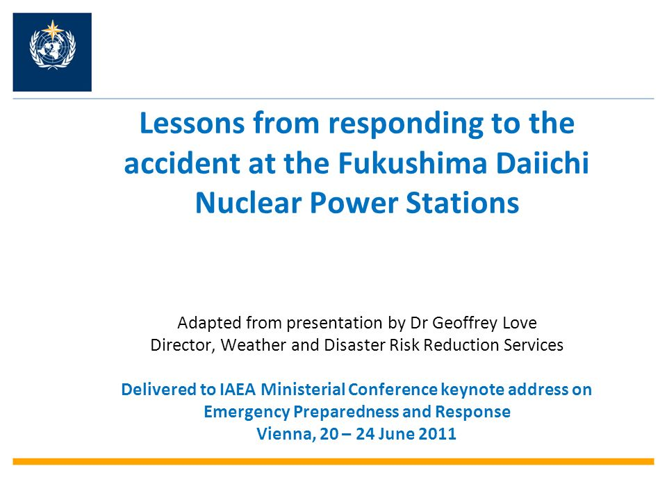 Lessons from responding to the accident at the Fukushima Daiichi Nuclear Power Stations Adapted from presentation by Dr Geoffrey Love Director, Weathe