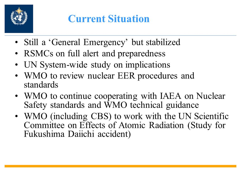 Still a General Emergency but stabilized RSMCs on full alert and preparedness UN System-wide study on implications WMO to review nuclear EER procedure