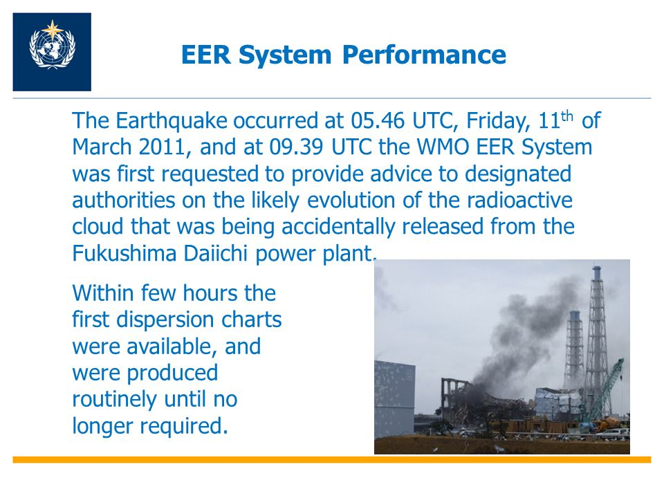 The Earthquake occurred at 05.46 UTC, Friday, 11 th of March 2011, and at 09.39 UTC the WMO EER System was first requested to provide advice to design
