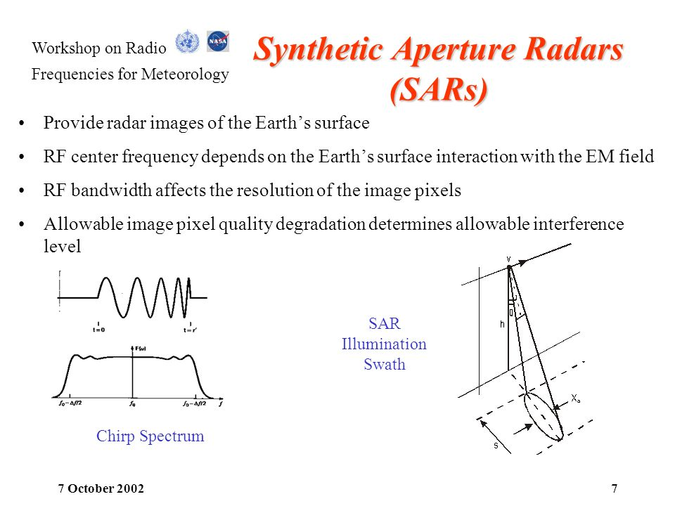 Workshop on Radio Frequencies for Meteorology 7 October 20028 Altimeters Provide altitude of the Earths ocean surface RF center frequency depends on the ocean surface interaction with the EM field Dual frequency operation allows ionospheric delay compensation TOPEX/POSEIDON uses frequencies around 13.6 GHz and 5.3 GHz Allowable height accuracy degradation determines the allowable interference level Illustration of Altimeter Return