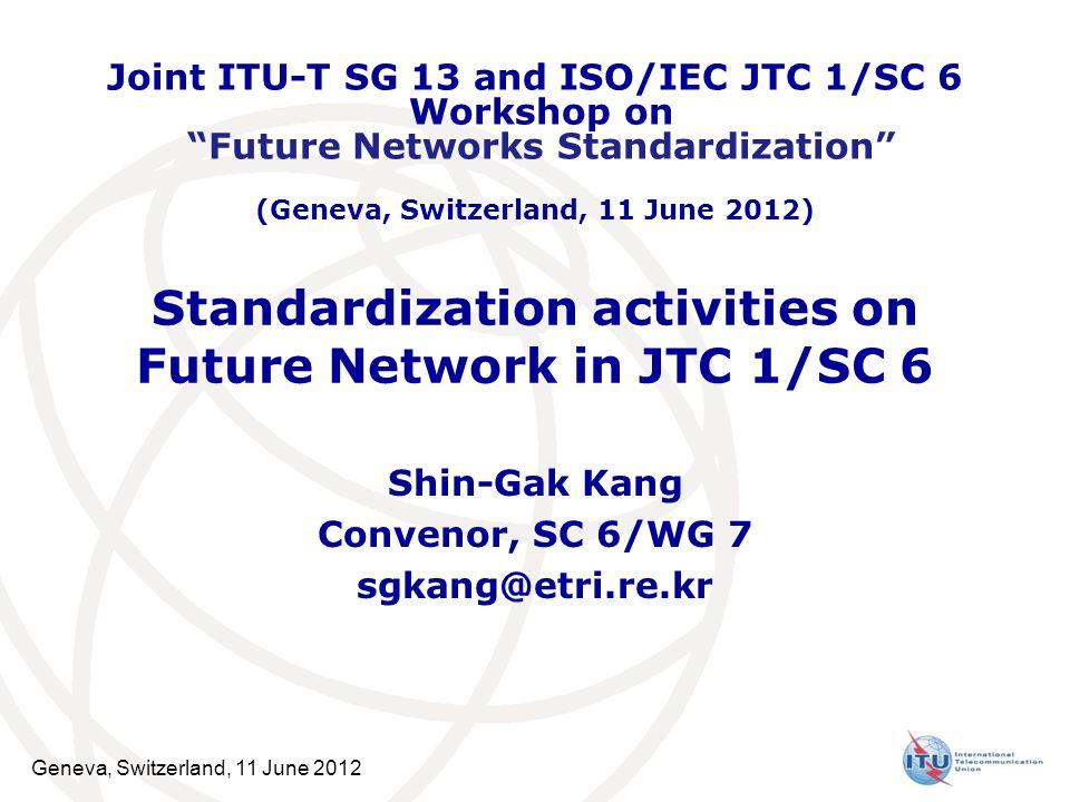 Geneva, Switzerland, 11 June 2012 Standardization activities on Future Network in JTC 1/SC 6 Shin-Gak Kang Convenor, SC 6/WG 7 sgkang@etri.re.kr Joint