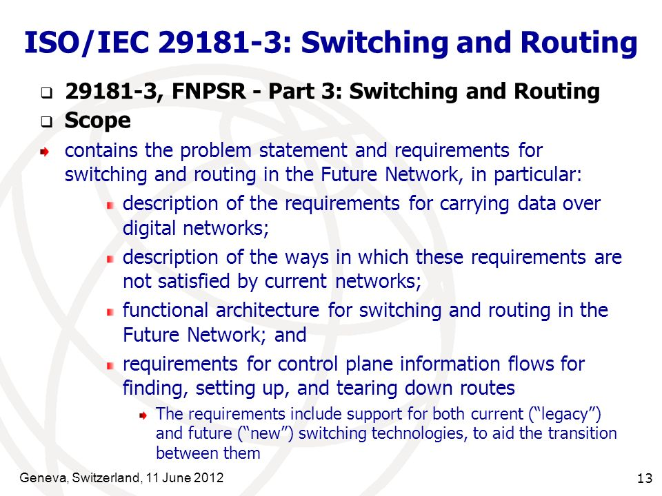 Geneva, Switzerland, 11 June 2012 13 ISO/IEC 29181-3: Switching and Routing 29181-3, FNPSR - Part 3: Switching and Routing Scope contains the problem statement and requirements for switching and routing in the Future Network, in particular: description of the requirements for carrying data over digital networks; description of the ways in which these requirements are not satisfied by current networks; functional architecture for switching and routing in the Future Network; and requirements for control plane information flows for finding, setting up, and tearing down routes The requirements include support for both current (legacy) and future (new) switching technologies, to aid the transition between them