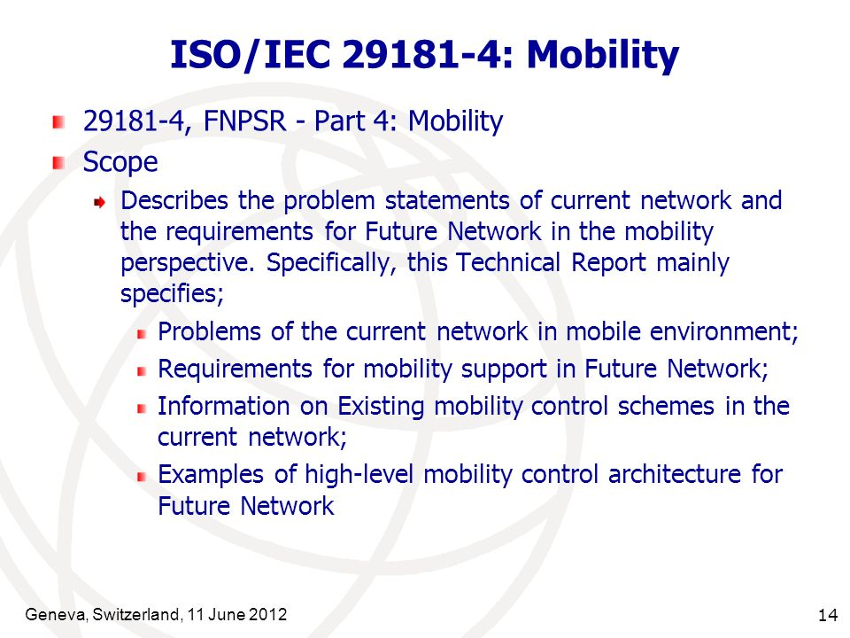 Geneva, Switzerland, 11 June 2012 14 ISO/IEC 29181-4: Mobility 29181-4, FNPSR - Part 4: Mobility Scope Describes the problem statements of current network and the requirements for Future Network in the mobility perspective.