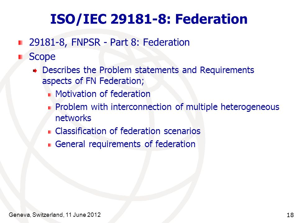 Geneva, Switzerland, 11 June 2012 18 ISO/IEC 29181-8: Federation 29181-8, FNPSR - Part 8: Federation Scope Describes the Problem statements and Requirements aspects of FN Federation; Motivation of federation Problem with interconnection of multiple heterogeneous networks Classification of federation scenarios General requirements of federation