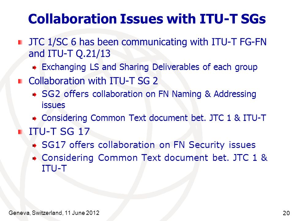 Geneva, Switzerland, 11 June 2012 20 Collaboration Issues with ITU-T SGs JTC 1/SC 6 has been communicating with ITU-T FG-FN and ITU-T Q.21/13 Exchangi