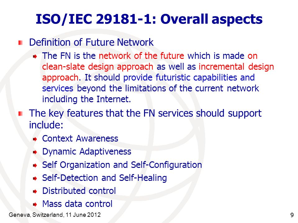 Geneva, Switzerland, 11 June 2012 9 ISO/IEC 29181-1: Overall aspects Definition of Future Network The FN is the network of the future which is made on clean-slate design approach as well as incremental design approach.