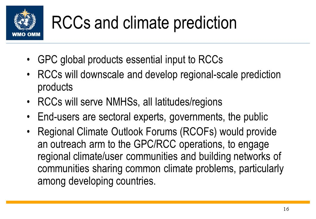 WMO OMM 16 RCCs and climate prediction GPC global products essential input to RCCs RCCs will downscale and develop regional-scale prediction products