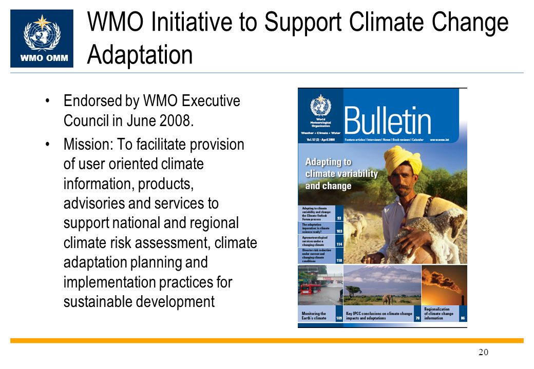 WMO OMM 20 WMO Initiative to Support Climate Change Adaptation Endorsed by WMO Executive Council in June 2008. Mission: To facilitate provision of use