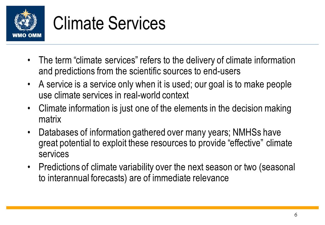 WMO OMM 6 Climate Services The term climate services refers to the delivery of climate information and predictions from the scientific sources to end-