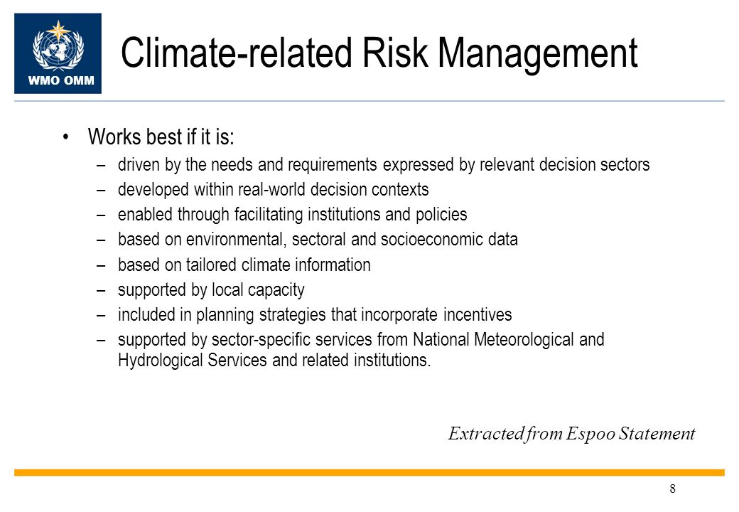 WMO OMM 8 Climate-related Risk Management Works best if it is: –driven by the needs and requirements expressed by relevant decision sectors –developed