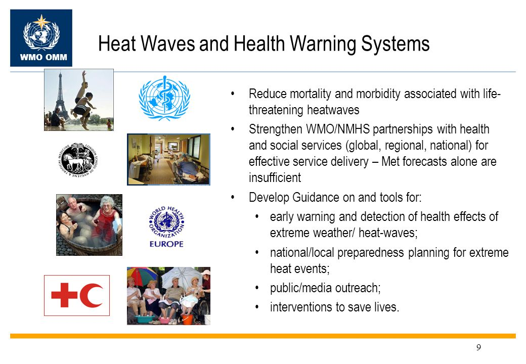 WMO OMM 9 Heat Waves and Health Warning Systems Reduce mortality and morbidity associated with life- threatening heatwaves Strengthen WMO/NMHS partner