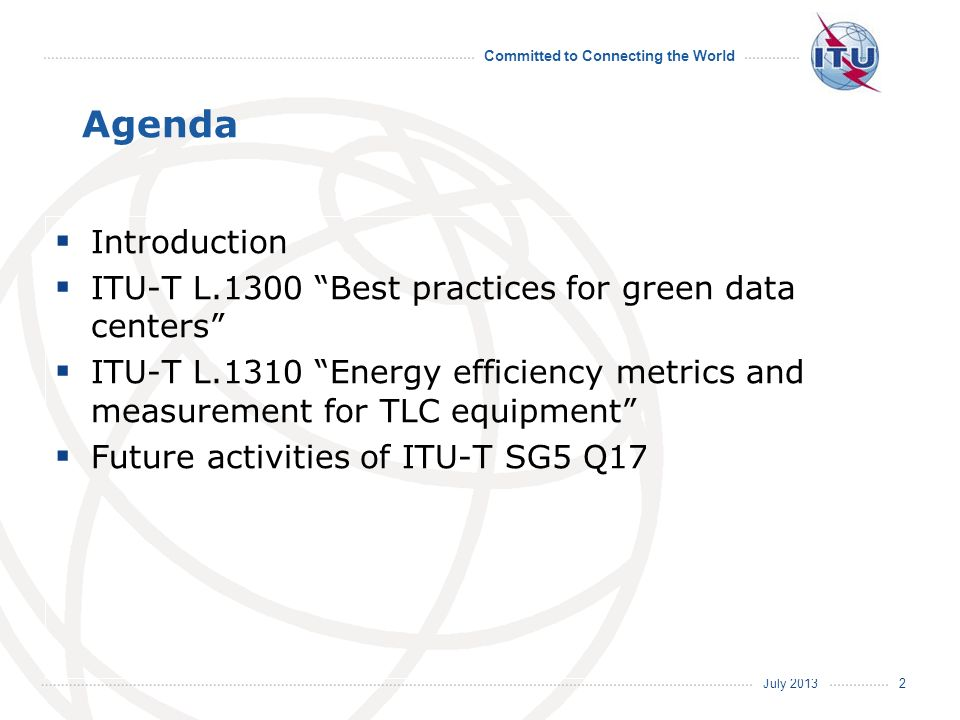 July 2013 Committed to Connecting the World 2 Agenda Introduction ITU-T L.1300 Best practices for green data centers ITU-T L.1310 Energy efficiency me