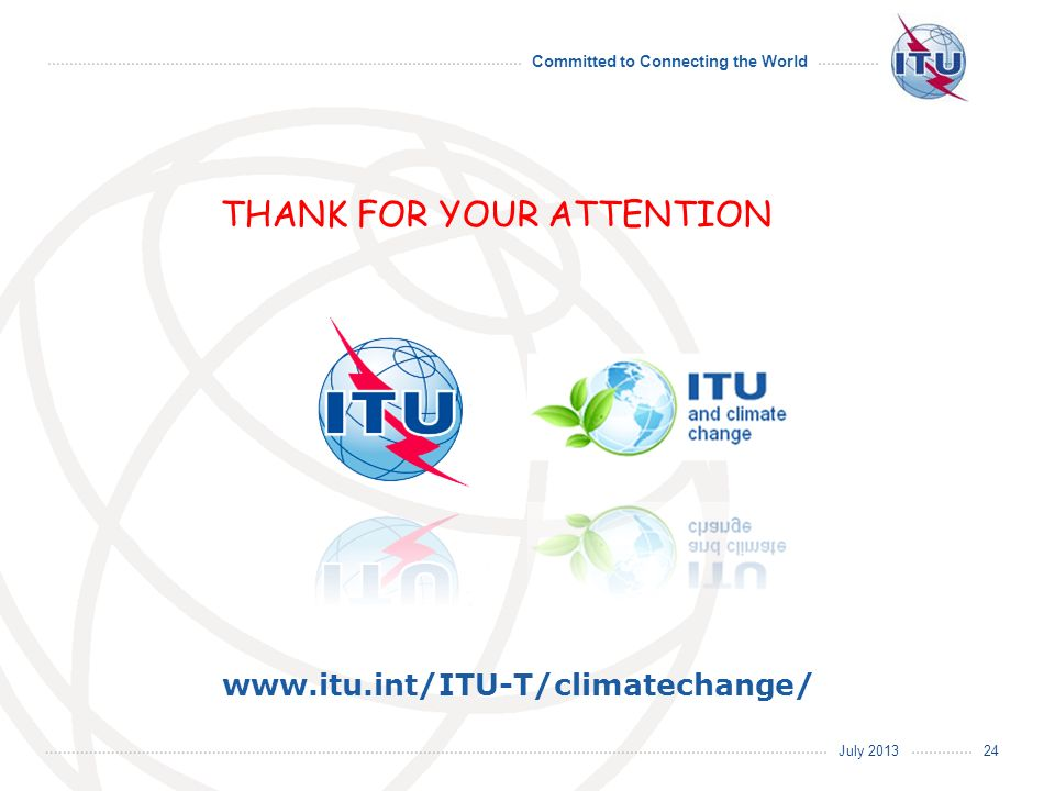 July 2013 Committed to Connecting the World www.itu.int/ITU-T/climatechange/ THANK FOR YOUR ATTENTION 24