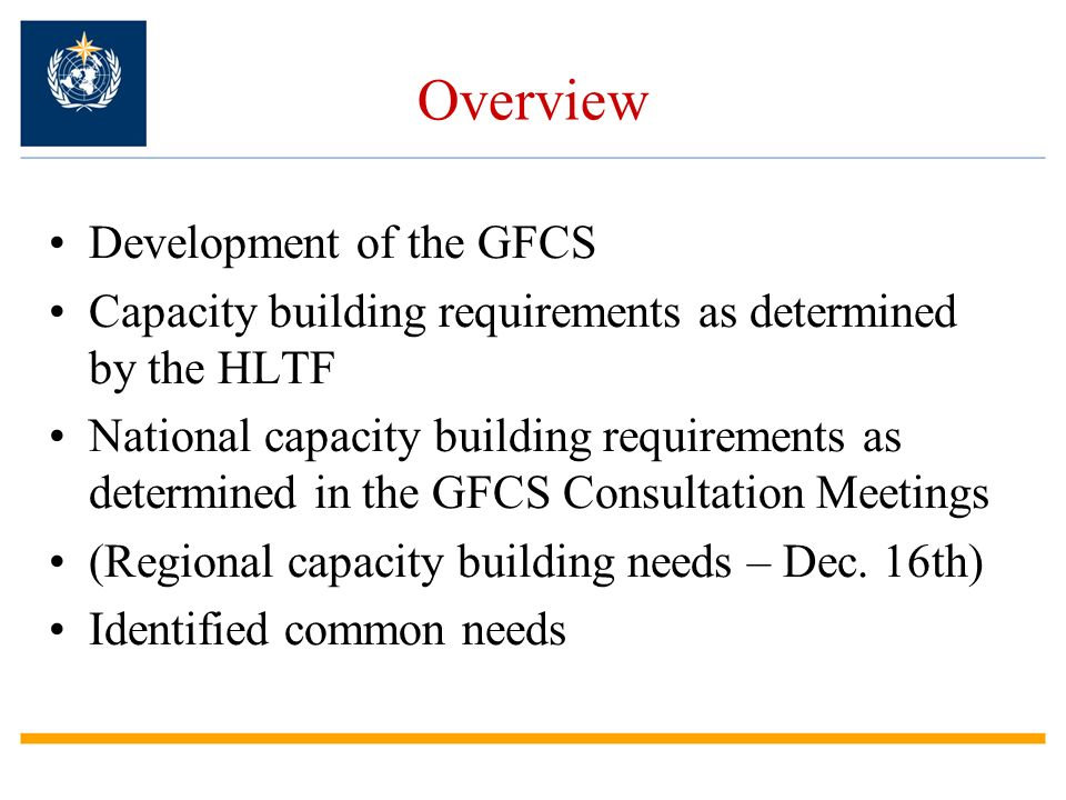 Overview Development of the GFCS Capacity building requirements as determined by the HLTF National capacity building requirements as determined in the GFCS Consultation Meetings (Regional capacity building needs – Dec.