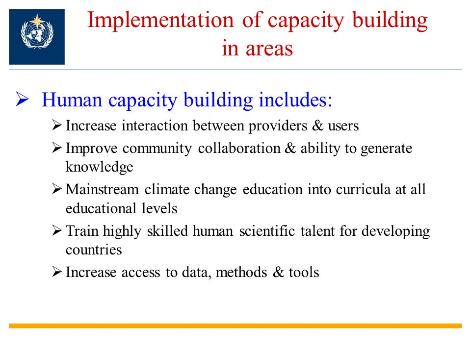 Implementation of capacity building in areas Human capacity building includes: Increase interaction between providers & users Improve community collaboration & ability to generate knowledge Mainstream climate change education into curricula at all educational levels Train highly skilled human scientific talent for developing countries Increase access to data, methods & tools