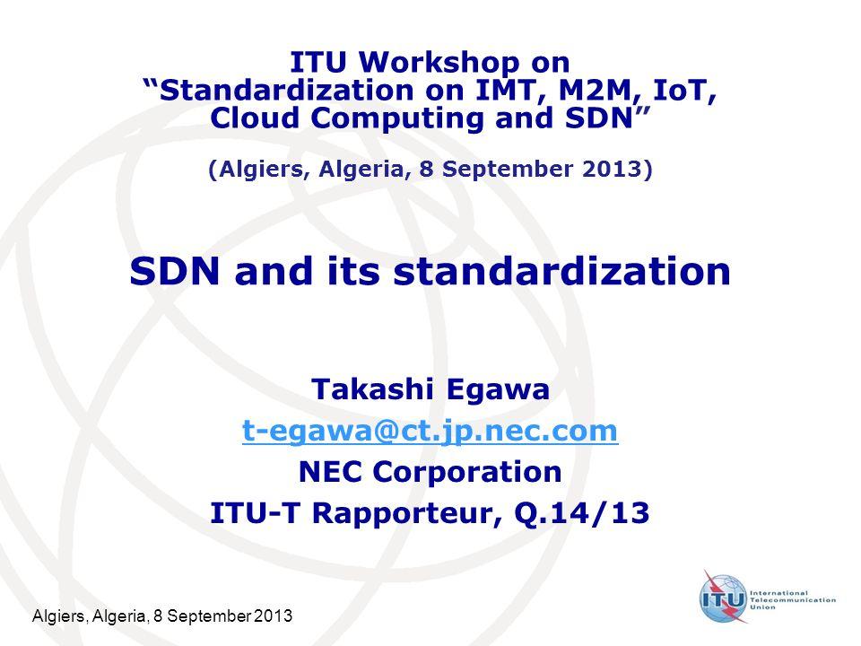 Algiers, Algeria, 8 September 2013 SDN and its standardization Takashi Egawa t-egawa@ct.jp.nec.com NEC Corporation ITU-T Rapporteur, Q.14/13 ITU Workshop on Standardization on IMT, M2M, IoT, Cloud Computing and SDN (Algiers, Algeria, 8 September 2013)