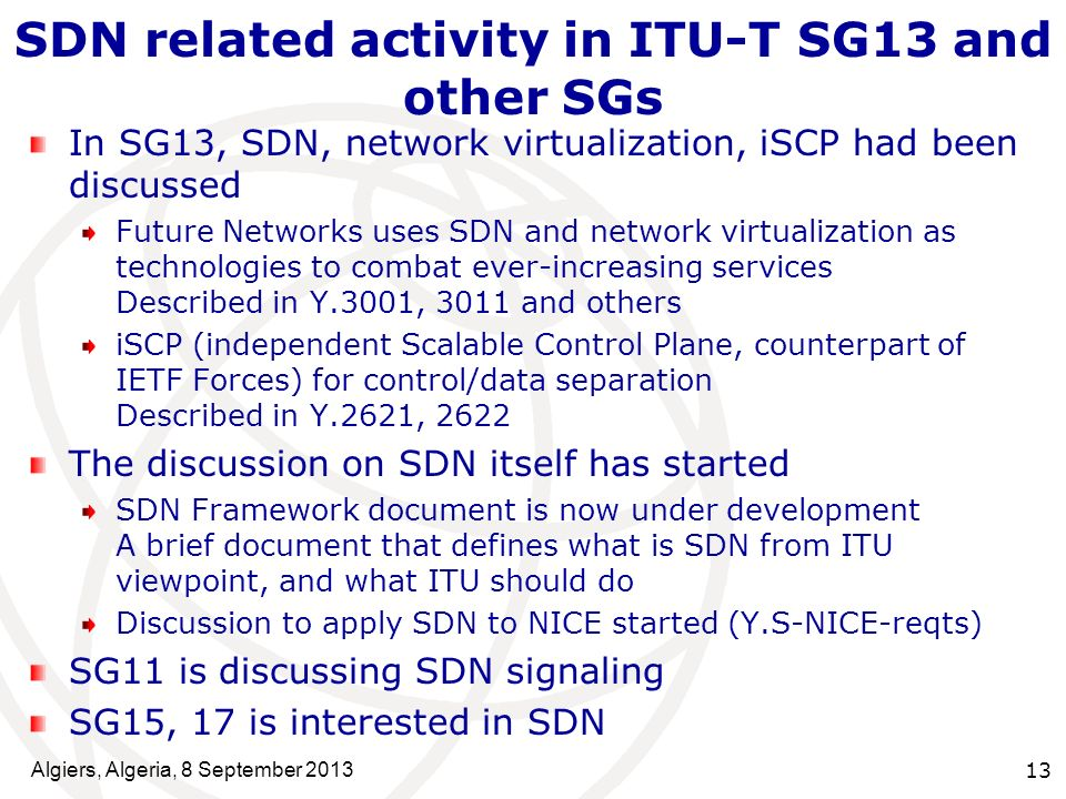 SDN related activity in ITU-T SG13 and other SGs In SG13, SDN, network virtualization, iSCP had been discussed Future Networks uses SDN and network virtualization as technologies to combat ever-increasing services Described in Y.3001, 3011 and others iSCP (independent Scalable Control Plane, counterpart of IETF Forces) for control/data separation Described in Y.2621, 2622 The discussion on SDN itself has started SDN Framework document is now under development A brief document that defines what is SDN from ITU viewpoint, and what ITU should do Discussion to apply SDN to NICE started (Y.S-NICE-reqts) SG11 is discussing SDN signaling SG15, 17 is interested in SDN 13 Algiers, Algeria, 8 September 2013