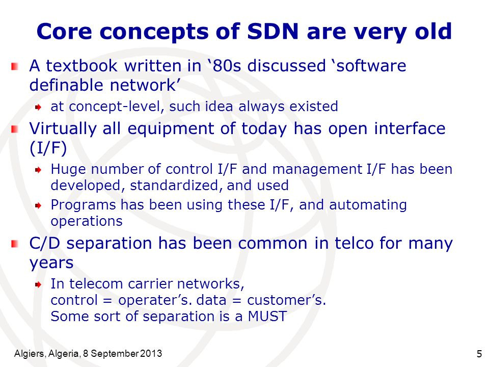 Core concepts of SDN are very old A textbook written in 80s discussed software definable network at concept-level, such idea always existed Virtually all equipment of today has open interface (I/F) Huge number of control I/F and management I/F has been developed, standardized, and used Programs has been using these I/F, and automating operations C/D separation has been common in telco for many years In telecom carrier networks, control = operaters.